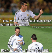 "Memes, Work, and Ronaldo: Fly  ""I ONCE WENT TO TRAINING 2 HOURS EARLY  BUT WHEN I GOT THERE  IG: @WORLDFOOTBALLVIDS  FIu  Emil  BALE  RONALDO WAS ALREADY TRAINING"" Hard work pays off 👏 @cristiano"