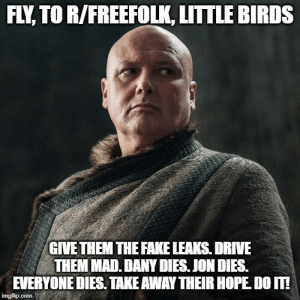 Fake, Birds, and Drive: FLY TO R/FREEFOLK, LITTLE BIRDS  GIVE THEM THE FAKE LEAKS. DRIVE  THEM MAD. DANY DIES. JON DIES.  EVERYONE DIES. TAKE AWAY THEIR HOPE DO IT!  imgflip.com Why Varys has been so quiet on screen this season