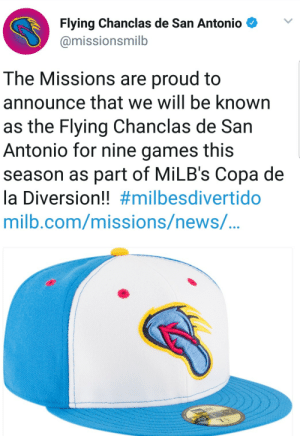 San Antonio minor league baseball team will be known as the Flying Chanclas de San Antonio for 9 games this season: Flying Chanclas de San Antonio  @missionsmilb  The Missions are proud to  announce that we will be known  as the Flying Chanclas de San  Antonio for nine games this  season as part of MiLB's Copa de  la Diversion!! #milbesdivertido  milb.com/missions/newS/... San Antonio minor league baseball team will be known as the Flying Chanclas de San Antonio for 9 games this season