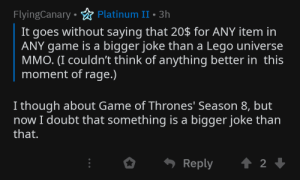 Who would have thought we d see the day GOT becomes the butt of the joke: FlyingCanary • ☆ Platinum II•3h  It goes without saying that 20$ for ANY item in  ANY game is a bigger joke than a Lego universe  MMO. (I couldn't think of anything better in this  moment of rage.)  I though about Game of Thrones' Season 8, but  now I doubt that something is a bigger joke than  that.  Reply Who would have thought we d see the day GOT becomes the butt of the joke