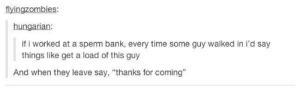 """Bank, Time, and Hungarian: flyingzombies:  hungarian:  if i worked at a sperm bank, every time some guy walked in i'd say  things like get a load of this guy  And when they leave say. """"thanks for coming"""""""