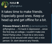 College, Friends, and Head: FLYLO  @flyinglotus  It takes time to make friends  Especially good ones. Keep ur  head up and get offline for a bit  Princess Briana(しあわせ) @ Ja mies loyalwife  @flyinglotus ....'m back in depression ...since  the first day at college..l couldn't make one  friend Flying Lotus. I must be a very scary  person to be around with when I am a nice  person. Or.dont deserve any friends Flying Lotus on friends