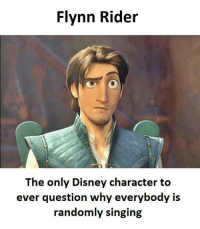 disney characters: Flynn Rider  The only Disney character to  ever question why everybody is  randomly singing