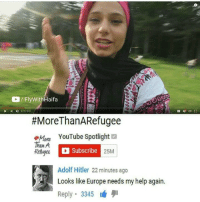 "Dank, God, and Meme: /FlyWithHaifa  017/2a  #MoreThanARefugee  ,Han, YouTube Spotlight  ore  Than A  Refuger  Subscribe  Adolf Hitler 22 minutes ago  Looks like Europe needs my help again.  Reply 3345  25M <p>In God we trust (by frenzy3 ) via /r/dank_meme <a href=""http://ift.tt/2vEi3TO"">http://ift.tt/2vEi3TO</a></p>"