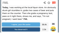 """Beer, Drunk, and Fml: FML  174  Today, I was working at the local liquor store. An obviously  drunk girl stumbles in, grabs two cases of beer and puts  them on the counter. Then she grabs a pregnancy test  pees on it right there, shows me, and says, """"I'm not  pregnant, I want beer."""" FML  I agree, your life sucks  36.4k  36  You deserved it  2.3k"""