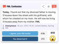 FML: FML Confession  Today, I found out that my divorced father is moving  3 houses down the street with his girlfriend, with  whom he cheated on my mom. He will now be living  3 houses away from my mother. FML  Anonymous 19. jun. 2017, 14.41, United States, Spring  Hill  I agree, your life sucks  4.9k  410  You deserved it  313