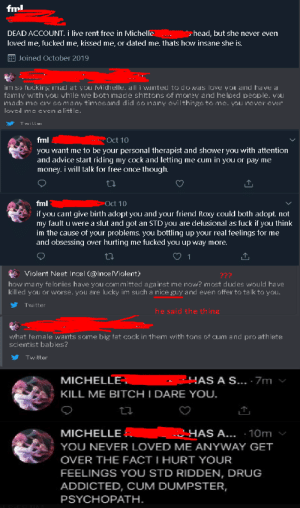 Advice, Bitch, and Cum: fml  DEAD ACCOUNT. i live rent free in Michelle  me, fucked me, kissed me, or dated me. thats how insane she is  head, but she never even  loved  EJoined October 2019  irri so fuckig mal at you Michelle. all i warited to do was Iove you and have a  famiv with vou vhile we boti made shittons of money and helped people. vDUI  mads me cry somany timcsand did so many cvil things to mc. you nover over  loved me even a little.  T will  Oct 10  fml  you want me to be your personal therapist and shower you with attention  and advice start riding my cock and letting me cum in you or pay me  money. i will talk for free once though.  Oct 10  fml  if you cant give birth adopt you and your friend Roxy could both adopt. not  my fault u were a slut and got an STD you are delusional as fuck if you think  im the cause of your problems. you bottling up your real feelings for me  and obsessing Over hurting me fucked you up way more.  1  Violent Neet Incel (@Ince IViolent)  ???  how many fe lonies have you committed against me now? most dudes would have  killed you or worse. you are lucky im such a nice guy and even offer to ta lk to you.  Twitter  he said the thing  what female wants some big fat cock in them with tons of cum and pro athlete  scientist babies?  Twitter  AS A S... 7m  MICHELLE  KILL ME BITCH I DARE YOU.  HAS A... 10m  MICHELLE  YOU NEVER LOVED ME ANYWAY GET  OVER THE FACT I HURT YOUR  FEELINGS YOU STD RIDDEN, DRUG  ADDICTED, CUM DUMPSTER,  PSYCHOPATH Saw this guy in the replies of one of Keemstar's posts. He said that transgenderism is a mental disorder. I decided to check out his account, and 👀