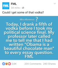 "His professor then automatically gave him an A for the course: FML  FML  34 mins.  Could I get some of that vodka?  Miscellaneous  Today, I drank a fifth of  vodka before I took m  political science final. My  professor later called  me to tell me that I had  written ""Obama is a  beautiful chocolate man""  to every essay question  FM  3.6K 204 Comments 240 shares His professor then automatically gave him an A for the course"