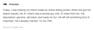 Fml, Omg, and Tumblr: FML fmlsdaily  Today, I was helping my friend create an online cdating profile. When she got her  search results, her #1 match was a blonde guy only 10 miles from her. His  description: genuine, laid back, and ready for fun. He left off something kind of  important. He's already married. To me. FML  Source: fmylife.comm Well that story took an unexpected turnomg-humor.tumblr.com