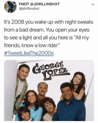"Bad, Friends, and Memes: FMOT @JDRILLINSHXT  @jdrillinshxt  It's 2008 you wake up with night sweats  from a bad dream. You open your eyes  to see a light and all you here is ""All my  friends, know a low rider""  #TweetLikeThe2000s  EORGE Tru 😩"