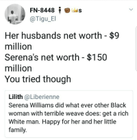 <p>More like grasping at straws (via /r/BlackPeopleTwitter)</p>: FN-8448 is  @Tigu_B  Her husbands net worth - $9  million  Serena's net worth - $150  million  You tried though  Lilith @Liberienne  Serena Williams did what ever other Black  woman with terrible weave does: get a rich  White man. Happy for her and her little  family. <p>More like grasping at straws (via /r/BlackPeopleTwitter)</p>