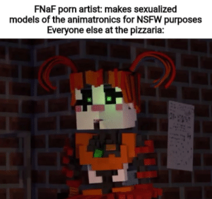 Burn it down. Burn the whole attraction down.: FNAF porn artist: makes sexualized  models of the animatronics for NSFW purposes  Everyone else at the pizzaria: Burn it down. Burn the whole attraction down.