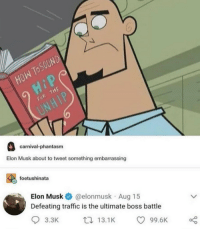 Pretty sure that youve seen this before, but fuck it: fo  carnival-phantasm  Elon Musk about to tweet something embarrassing  foetushinata  Elon Musk@elonmusk Aug 15  Defeating traffic is the ultimate boss battle  3.3K  13.1K  99.6 Pretty sure that youve seen this before, but fuck it