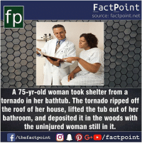 Facts, Friends, and Memes: fo  FactPoint  source: factpoint.net  A 75-yr-old woman took shelter from a  tornado in her bathtub. The tornado ripped off  the roof of her house, lifted the tub out of her  bathroom, and deposited it in the woods with  the uninjured woman still in it.  f/thefactpoint  G+/factpoint Fact sources mentioned at www.FactPoint.net- did you know fact point , education amazing dyk unknown facts daily facts💯 didyouknow follow follow4follow earth science commonsense f4f factpoint instafact awesome world worldfacts like like4ike tag friends Don't forget to tag your friends 👍