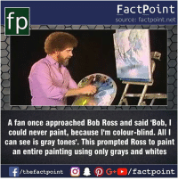 Fact sources mentioned at www.FactPoint.net- did you know fact point , education amazing dyk unknown facts daily facts💯 didyouknow follow follow4follow earth science commonsense f4f factpoint instafact awesome world worldfacts like like4ike tag friends Don't forget to tag your friends 👍: fo  FactPoint  source: factpoint.net  A fan once approached Bob Ross and said 'Bob, I  could never paint, because I'm colour-blind. All I  can see is gray tones'. This prompted Ross to paint  an entire painting using only grays and whites Fact sources mentioned at www.FactPoint.net- did you know fact point , education amazing dyk unknown facts daily facts💯 didyouknow follow follow4follow earth science commonsense f4f factpoint instafact awesome world worldfacts like like4ike tag friends Don't forget to tag your friends 👍