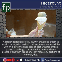Anaconda, Memes, and True: fo  FactPoint  source: factpoint.net  A soldier posted on Peleliu in 1944 craved ice-cream so  much that together with aircraft engineers put a can filled  with milk onto the underside of each wing tip of their  planes, attaching a stirring shaft to a wind-driven  propeller and then taking off. They made 100 portions of  ice every day. True ice cream lover 😯