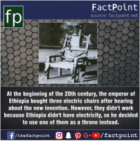 Fact sources mentioned at www.FactPoint.net- did you know fact point , education amazing dyk unknown facts daily facts💯 didyouknow follow follow4follow earth science commonsense f4f factpoint instafact awesome world worldfacts like like4ike tag friends Don't forget to tag your friends 👍: fo  FactPoint  source: factpoint.net  At the beginning of the 20th century, the emperor of  Ethiopia bought three electric chairs after hearing  about the new invention. However, they didn't work  because Ethiopia didn't have electricity, so he decided  to use one of them as a throne instead. Fact sources mentioned at www.FactPoint.net- did you know fact point , education amazing dyk unknown facts daily facts💯 didyouknow follow follow4follow earth science commonsense f4f factpoint instafact awesome world worldfacts like like4ike tag friends Don't forget to tag your friends 👍
