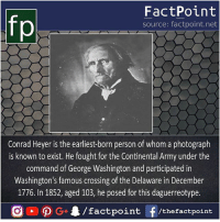 Memes, Army, and George Washington: fo  FactPoint  source: factpoint.net  Conrad Heyer is the earliest-born person of whom a photograph  is known to exist. He fought for the Continental Army under the  command of George Washington and participated in  Washington's famous crossing of the Delaware in December  1776. In 1852, aged 103, he posed for this daguerreotype. Ohh good poser 📸