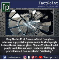 "Fact sources mentioned at www.FactPoint.net- did you know fact point , education amazing dyk unknown facts daily facts💯 didyouknow follow follow4follow earth science commonsense f4f factpoint instafact awesome world worldfacts like like4ike tag friends Don't forget to tag your friends 👍: fo  FactPoint  source: factpoint.net  King Charles VI of France suffered from glass  delusions, a psychiatric phenomenon in which people  believe they're made of glass. Charles VI refused to let  people touch him and wore reinforced clothing to  protect himself from accidental ""shattering."" Fact sources mentioned at www.FactPoint.net- did you know fact point , education amazing dyk unknown facts daily facts💯 didyouknow follow follow4follow earth science commonsense f4f factpoint instafact awesome world worldfacts like like4ike tag friends Don't forget to tag your friends 👍"