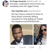 Get the strap: Fo Fanga Assassin @MsDyna85.1d v  Everyday I understand more & more why  somebody shot this nigga 9 times  Hip-HopVibe.com @HipHopVibe1  50 Cent Clowns Ashanti For Show At  Stony Brook University Getting  Canceled For Only Selling 24 Tickets  hip-hopvibe.com/2018/10/21/50-...  393 32.6K 90K Get the strap