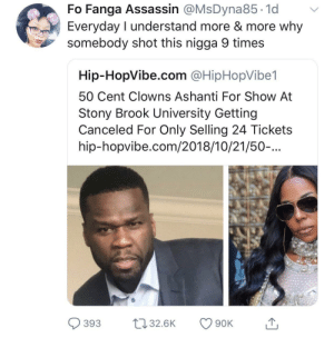 Get the strap by BrothaBigBones MORE MEMES: Fo Fanga Assassin @MsDyna85.1d v  Everyday I understand more & more why  somebody shot this nigga 9 times  Hip-HopVibe.com @HipHopVibe1  50 Cent Clowns Ashanti For Show At  Stony Brook University Getting  Canceled For Only Selling 24 Tickets  hip-hopvibe.com/2018/10/21/50-...  393 32.6K 90K Get the strap by BrothaBigBones MORE MEMES