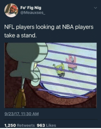 Blackpeopletwitter, Nba, and Nfl: Fo Fig Nig  @Meauxses  NFL players looking at NBA players  take a stand.  9/23/17,.11:30 AM  1,250 Retweets 963 Likes <p>They take a stand by having a seat (via /r/BlackPeopleTwitter)</p>