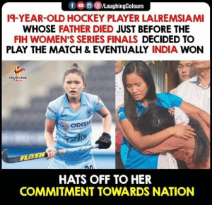 #Lalremsiami: fo/LaughingColours  19-YEAR-OLD HOCKEY PLAYER LALREMSIAMI  WHOSE FATHER DIED JUST BEFORE THE  FIH WOMEN'S SERIES FINALS DECIDED TO  PLAY THE MATCH & EVENTUALLY INDIA WON  LAUGHING  Celeurs  OU  ODISH  INDIAS EST  FLOSH  HATS OFF TO HER  COMMITMENT TOWARDS NATION #Lalremsiami
