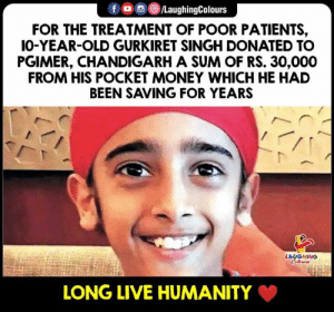 Money, Live, and Old: fO/LaughingColours  FOR THE TREATMENT OF POOR PATIENTS,  IO-YEAR-OLD GURKIRET SINGH DONATED TO  PGIMER, CHANDIGARH A SUM OF RS. 30,000  FROM HIS POCKET MONEY WHICH HE HAD  BEEN SAVING FOR YEARS  LAUGHING  LONG LIVE HUMANITY Hats Off To #GurkiretSingh (Y)