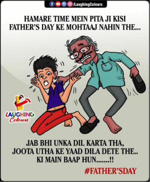 😀fathers day: fo LaughingColours  HAMARE TIME MEIN PITA JI KISI  FATHER'S DAY KE MOHTAAJ NAHIN THE...  LAUGHING  Colours  JAB BHI UNKA DIL KARTA THA,  JOOTA UTHA KE YAAD DILA DETE THE..  KI MAIN BAAP HUN..!  😀fathers day