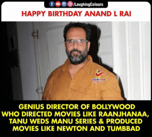 Birthday Wishes to #AnandLRai :): fo/LaughingColours  HAPPY BIRTHDAY ANAND L RAI  LAUGHING  Celers  GENIUS DIRECTOR OF BOLLYWOOD  WHO DIRECTED MOVIES LIKE RAANJHANAA,  TANU WEDS MANU SERIES & PRODUCED  MOVIES LIKE NEWTON AND TUMBBAD Birthday Wishes to #AnandLRai :)