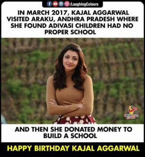 Birthday Wishes To #KajalAggarwal 🎂: fO/LaughingColours  IN MARCH 2017, KAJAL AGGARWAL  VISITED ARAKU, ANDHRA PRADESH WHERE  SHE FOUND ADIVASI CHILDREN HAD NO  PROPER SCHOOL  LAUGHING  oleas  AND THEN SHE DONATED MONEY TO  BUILD A SCHOOL  HAPPY BIRTHDAY KAJAL AGGARWAL Birthday Wishes To #KajalAggarwal 🎂