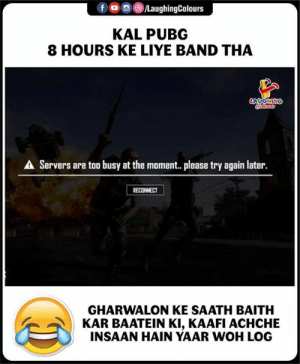 Please Try: fo  LaughingColours  KAL PUBG  8 HOURS KE LIYE BAND THA  AUGHING  A Servers are too busy at the moment. please try again later.  RECONNECT  GHARWALON KE SAATH BAITH  KAR BAATEIN KI, KAAFI ACHCHE  INSAAN HAIN YAAR WOH LO0G
