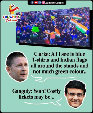 How Ganguli Trolls 😀: fo LaughingColours  LAUGHING  Colours  TER  cE  Clarke: All I see is blue  T-shirts and Indian flags  all around the stands and  not much green colour..  Ganguly: Yeah! Costly  tickets may be... How Ganguli Trolls 😀