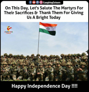 HAPPY INDEPENDENCE DAY: fo /LaughingColours  On This Day, Let's Salute The Martyrs For  Their Sacrifices & Thank Them For Giving  Us A Bright Today  LAUGHING  Colews  Happy Independence Day!! HAPPY INDEPENDENCE DAY