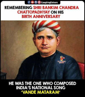 Indianpeoplefacebook, Song, and Who: fo LaughingColours  REMEMBERING SHRI BANKIM CHANDRA  CHATTOPADHYAY ON HIS  BIRTH ANNIVERSARY  ONINONN  HE WAS THE ONE WHO COMPOSED  INDIA'S NATIONAL SONG  'VANDE MATARAM #BankimChandraChattopadhyay