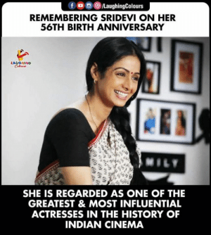 As One: fo LaughingColours  REMEMBERING SRIDEVI ON HER  56TH BIRTH ANNIVERSARY  LAUGHING  Colews  MILY  SHE IS REGARDED AS ONE OF THE  GREATEST & MOST INFLUENTIAL  ACTRESSES IN THE HISTORY OF  INDIAN CINEMA