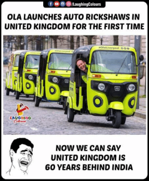India, Time, and United: fo0/LaughingColours  OLA LAUNCHES AUTO RICKSHAWS IN  UNITED KINGDOM FOR THE FIRST TIME  OlaLiverpool O00  RE  LAUGHING  Coloens  NOW WE CAN SAY  UNITED KINGDOM IS  60 YEARS BEHIND INDIA #AutorickshawInUK