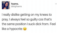 Memes, Dick, and Hypocrite: foams  (a bigfoams  I really dislike getting on my knees to  pray, I always feel soguilty cos that's  the same position l suck dick from. Feel  like a hypocrite Incredible! 🙄 Grand rising cocksuckers 🤣 iWillSayAPrayerForYouTodayInJesusNameAmen 🙏 - - 🚨FOLLOW: @whypree_tho_vip & @whypree_tv ⚠️ for more 🆘🔥‼️