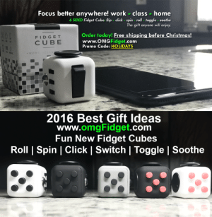 Christmas, Click, and Lol: Focus better anywhere! work class home  6 SIDED Fidget Cube: flip click spin roll - toggle soothe  The gift anyone will enjoy.  Order today! Free shipping before Christmas!  FIDGET  CUBE  www.OMGFidget.com  Promo Code: HOLIDAYS   2016 Best Gift ldeas  www.omgFidget.com  Fun New Fidget Cubes  Roll | Spin | Click | Switch | Toggle | Soothe lol-coaster:  Designed to help you focus! Free shipping nationwidehttps://www.omgfidget.com/