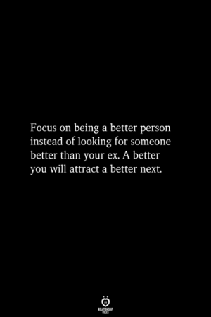 Focus, Looking, and Next: Focus on being a better persorn  instead of looking for someone  better than your ex. A better  you will attract a better next.