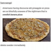 Delete 🇸🇪 🤮: foervraengd:  Americans having discourse abt pineapple on pizza  are so blissfully unaware of the nightmare that is  swedish banana pizza  delete sweden immediately Delete 🇸🇪 🤮