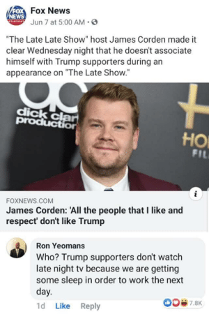 """100% accurate: FOFOX News  NEWS  ANNJun 7 at 5:00 AM  """"The Late Late Show"""" host James Corden made it  clear Wednesday night that he doesn't associat  himself with Trump supporters during an  appearance on """"The Late Show.""""  dick clar  production  HO  FIL  i  FOXNEWS.COM  James Corden: 'All the people that I like and  respect' don't like Trump  Ron Yeomans  Who? Trump supporters don't watch  late night tv because we are getting  some sleep in order to work the next  day.  O07.8K  Like Reply  1d 100% accurate"""