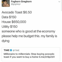Family, Memes, and Millennials: Foghorn Greghorn  agrgedwyr  Avocado Toast $6.50  Data $150  House $650,000  Utility $150  someone who is good at the economy  please help me budget this. my family is  dying  TIME @TIME  Millionaire to millennials: Stop buying avocado  toast if you want to buy a home ti.me/2r9pZdV 🥑🍞Blame it on the avocado toast millenials