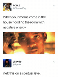 Energy, Foh, and Moms: FOH.5  @BlessedZvy  When your moms come in the  house flooding the room with  negative energy  Lil Phlo  @lilphlo  i felt this on a spiritual level.