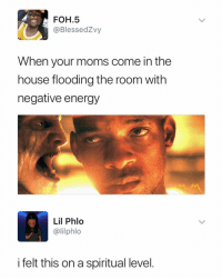Energy, Foh, and Memes: FOH.5  @BlessedZvy  When your moms come in the  house flooding the room with  negative energy  Lil Phlo  @lilphlo  i felt this on a spiritual level. Damn