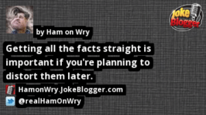 https://t.co/N3n4mzDqwa by @realHamOnWry https://t.co/0V1vcZKAV4: foke  by Ham on Wry  Getting all the facts straight is  important if you're planning to  distort them later.  HamonWry JokeBlogger.com  @realHamOnWry https://t.co/N3n4mzDqwa by @realHamOnWry https://t.co/0V1vcZKAV4