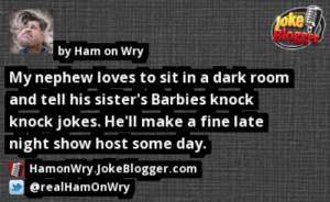 https://t.co/HgxHzzOruL by @realHamOnWry https://t.co/xu8gWCTpax: foke  lore  by Ham on Wry  My nephew loves to sit in a dark room  and tell his sister's Barbies knock  knock jokes. He'll make a fine late  night show host some day.  HamonWry Joke Blogger.com  @realHamOnWry https://t.co/HgxHzzOruL by @realHamOnWry https://t.co/xu8gWCTpax