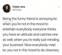 Funny, Memes, and Mood: folake aina  @fOlake  Being the funny friend is annoying bc  when you're not in the mood to  entertain everybody everyone thinks  you have an attitude and catches one  as well, when you're really just minding  your business. Now everybody mad  bc you not in the mood to do clownery  @will_ent Clownery😂