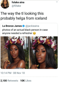 Anaconda, Black, and Iceland: folake aina  @fOlake  The way the tl looking this  probably helga from iceland  La Bronze James @jackieaina  photos of an actual black person in case  anyone needed a refresher G  10:14 PM 08 Nov 18  2,100 Retweets 10K Likes