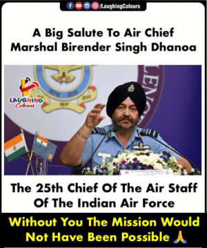 #IndianAirForce #BirenderSinghDhanoa: fOLaughingColours  A Big Salute To Air Chief  Marshal Birender Singh Dhanoa  LAUGHING  Colours  咋,.  The 25th Chief Of The Air Staf  of The Indian Air Force  Without You The Mission Would  Not Have Been Possible人 #IndianAirForce #BirenderSinghDhanoa